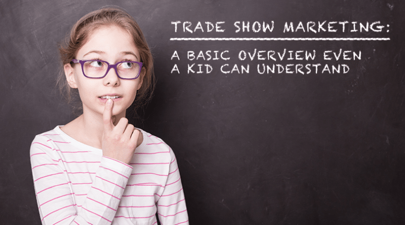 Basic Trade Show Marketing: A Basic Overview Even A Kid Can Understand