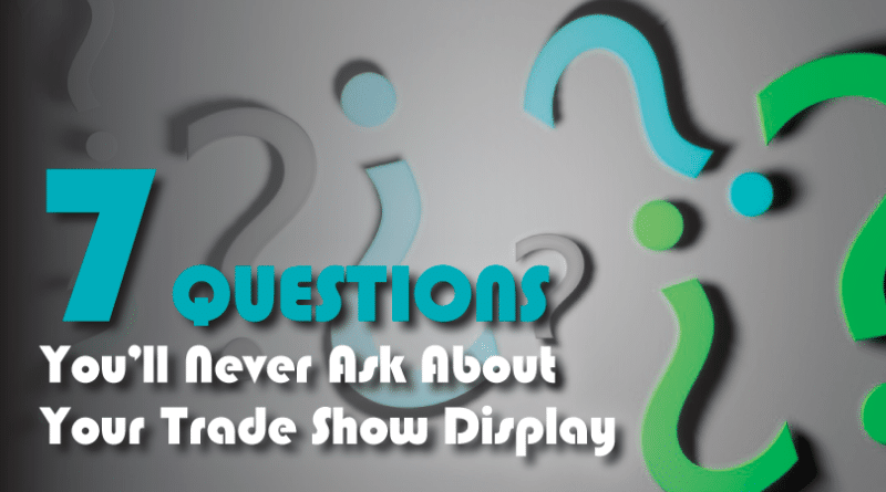 Seven Questions You'll Never Ask About Your Trade Show Display
